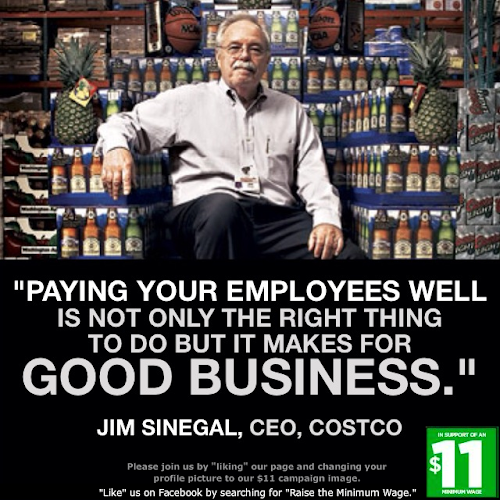 """Paying your employees well is not only the right thing to do but it makes for good business."" - Jim Sinegal, CEO for Costco"