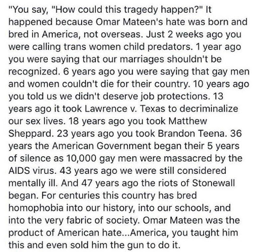 """You say, """"How could this happen?"""" It happened because Omar Mateen's hate was born and bred in America, not overseas. Just 2 weeks ago you were calling trans women child predators. 1 year ago you were saying that our marriages shouldn't be recognized. 6 years ago you were saying that gay men and women couldn't die for their country. 10 years ago you told us we didn't deserve job protections. 13 years ago it took Lawrence v. Texas to decriminalize our sex lives. 18 years ago you took Matthew Sheppard. 23 years ago you took Brandon Teena. 36 years the American Government began their 5 year silence as 10,000 gay men were massacred by the AIDS virus. 43 years ago we were still considered mentally ill. And 47 years ago the riots of Stonewall began. For centuries this country has bred homophobia into our history, into our schools, and into the very fabric of society. Omar Mateen was the product of American hate.. America, you taught him this and even sold him the gun to do it."""