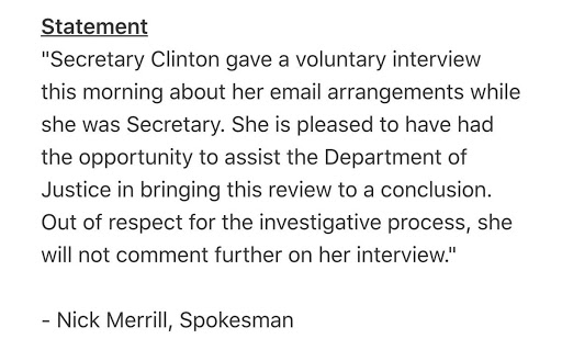 """""""Secretary Clinton gave a voluntary interview this morning about her email arrangements while she was Secretary. She is pleased to have had the opportunity to assist the Department of Justice in bringing this review to a conclusion. Out of respect for the investigative process, she will not comment further on her interview."""""""