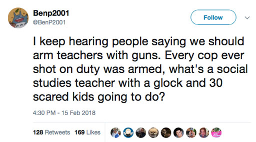 """""""I keep hearing people saying we should arm teachers with guns. Every cop ever shot on duty was armed, what's a social studies teacher with a Glock and 30 scared kids going to do?"""""""