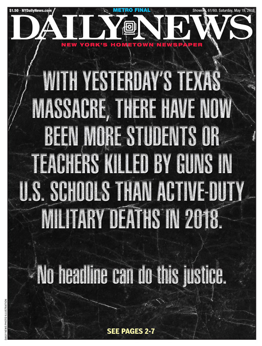 """Headline of the NY Daily News today reads, """"With yesterday's Texas massacre, there have now been more students or teachers killed by guns in U.S. schools than active-duty military deaths in 2018."""""""