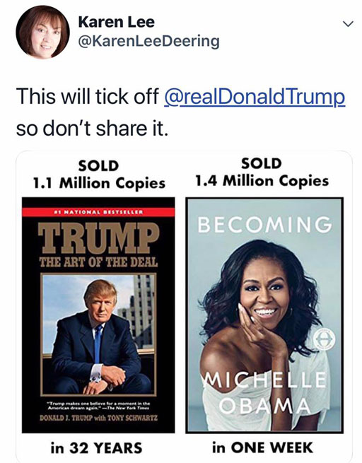 """This will tick Donald Trump off, so don't share it. Trump's book ""The Art of the Deal"" has sold 1.1 million copies in 32 years. Michelle Obama's new memoir has sold 1.4 million copies in one week."