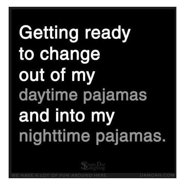 """""""Getting ready to change out of my daytime pajamas and into my nighttime pajamas."""""""