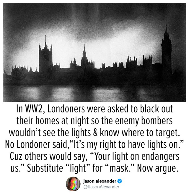 """Text reads, """"In WW2, Londoners were asked to black out their homes at night so the enemy bombers wouldn't see the lights & know where to target. No Londoner said, """"It's my right to have lights on."""" Cuz others would say, """"Your light endangers us."""" Substitute """"light"""" for """"mask."""" Now argue."""