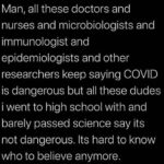 """Text reads, """"Man, all these doctors and nurses and microbiologists and immunologists and epidemiologists and other researchers keep saying COVID is dangerous, but all these dudes I went to high school with and barely passed science say it's not dangerous. It's hard to know who to believe anymore."""""""